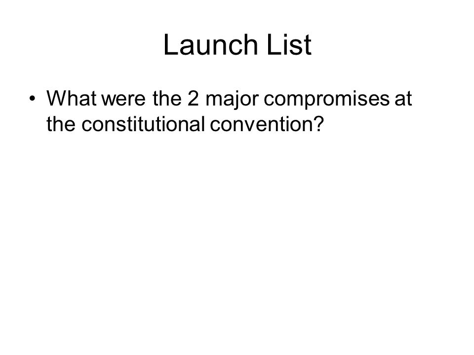 Launch List What were the 2 major compromises at the constitutional convention