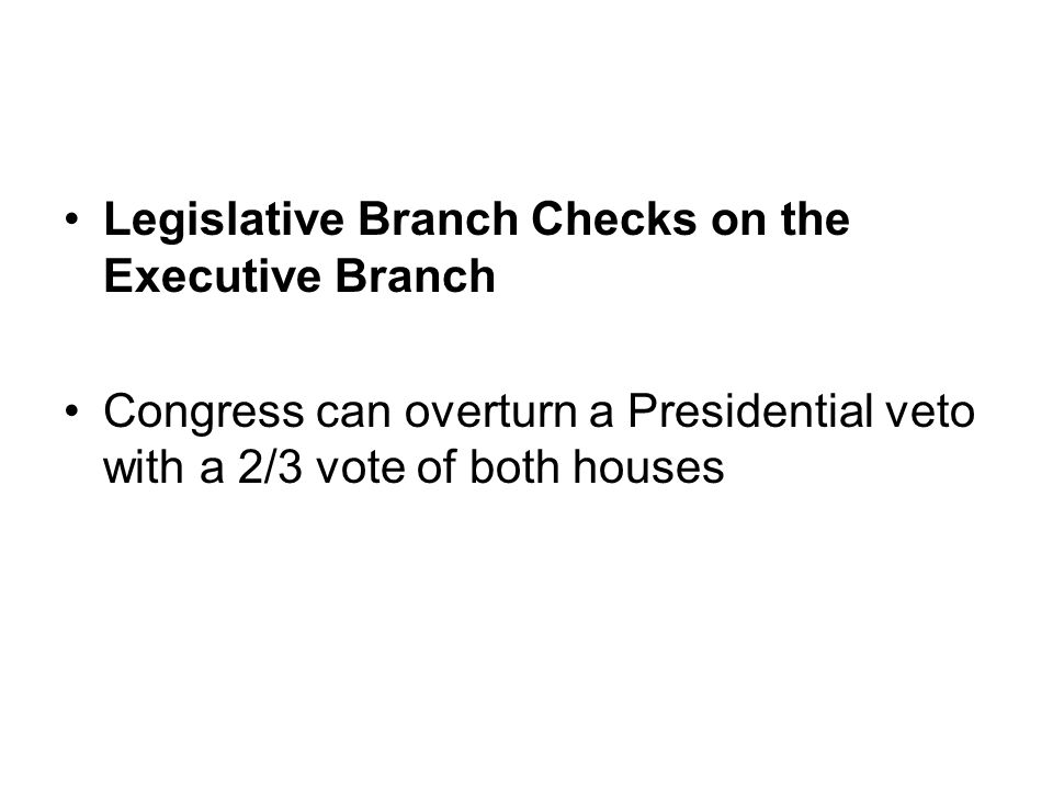 Legislative Branch Checks on the Executive Branch Congress can overturn a Presidential veto with a 2/3 vote of both houses