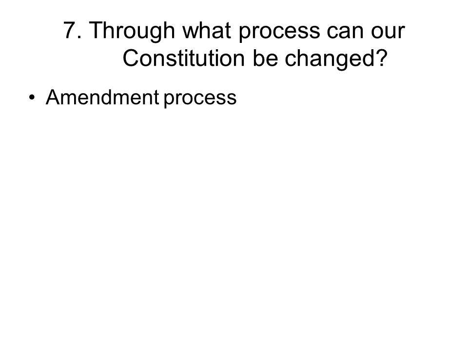7. Through what process can our Constitution be changed Amendment process