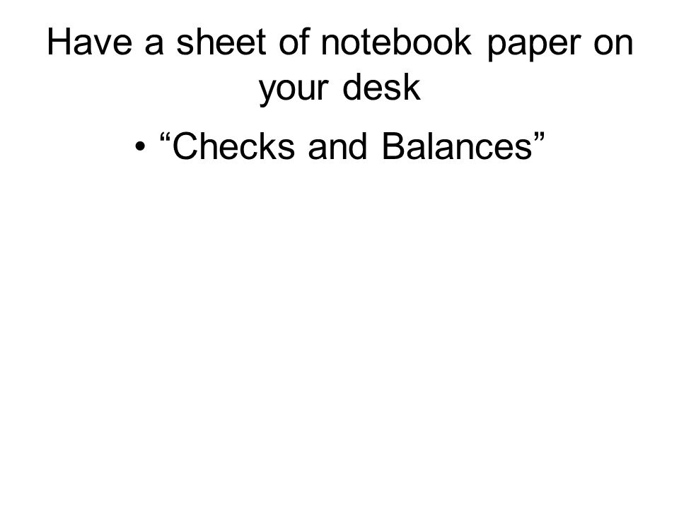 Have a sheet of notebook paper on your desk Checks and Balances