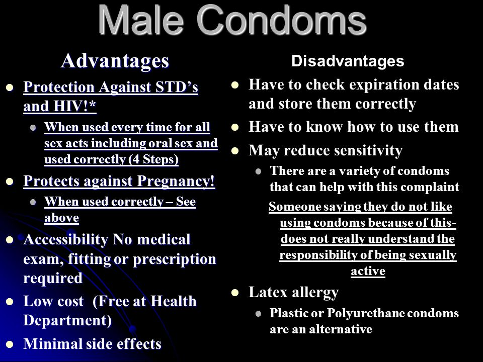 Male Condoms Advantages Protection Against STD's and HIV!* Protection Against STD's and HIV!* When used every time for all sex acts including oral sex and used correctly (4 Steps) When used every time for all sex acts including oral sex and used correctly (4 Steps) Protects against Pregnancy.