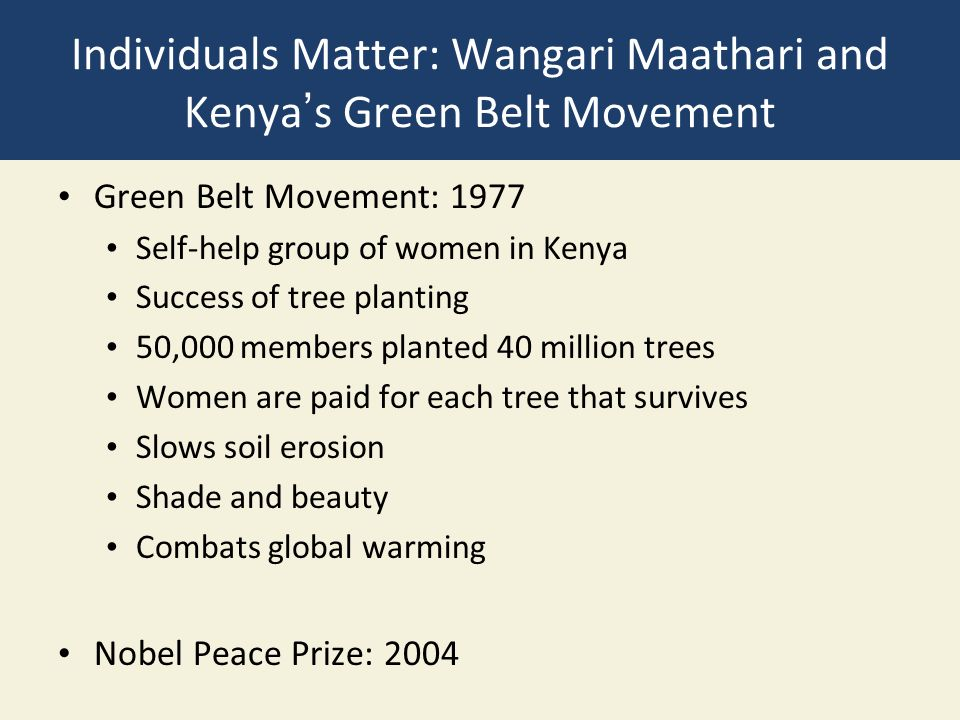 Individuals Matter: Wangari Maathari and Kenya's Green Belt Movement Green Belt Movement: 1977 Self-help group of women in Kenya Success of tree planting 50,000 members planted 40 million trees Women are paid for each tree that survives Slows soil erosion Shade and beauty Combats global warming Nobel Peace Prize: 2004