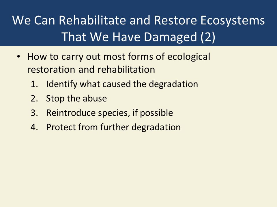We Can Rehabilitate and Restore Ecosystems That We Have Damaged (2) How to carry out most forms of ecological restoration and rehabilitation 1.Identify what caused the degradation 2.Stop the abuse 3.Reintroduce species, if possible 4.Protect from further degradation