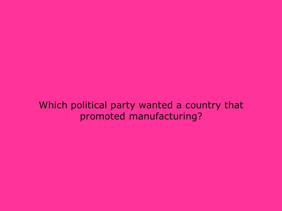 Which political party wanted a country that promoted manufacturing