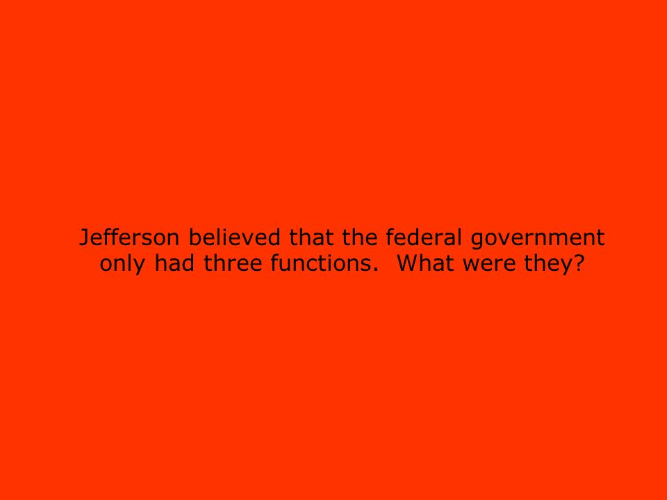 Jefferson believed that the federal government only had three functions. What were they