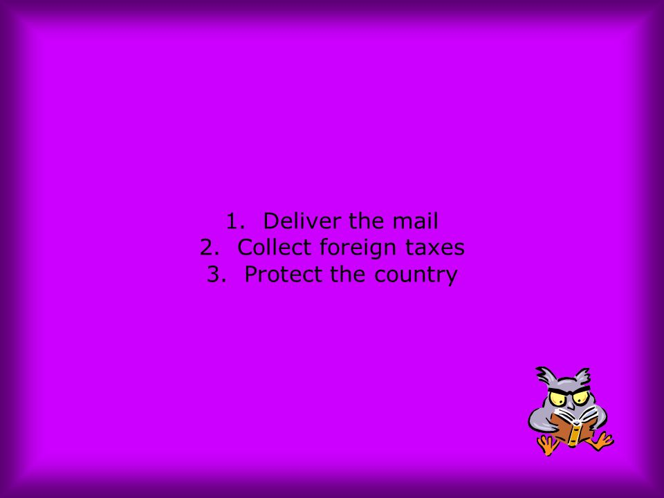 1. Deliver the mail 2. Collect foreign taxes 3. Protect the country