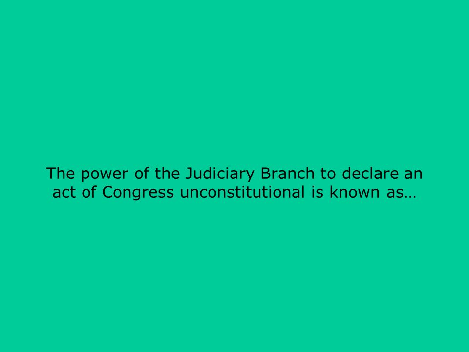 The power of the Judiciary Branch to declare an act of Congress unconstitutional is known as…