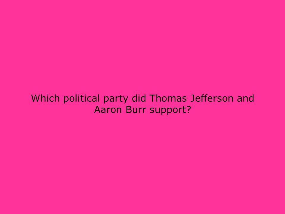 Which political party did Thomas Jefferson and Aaron Burr support