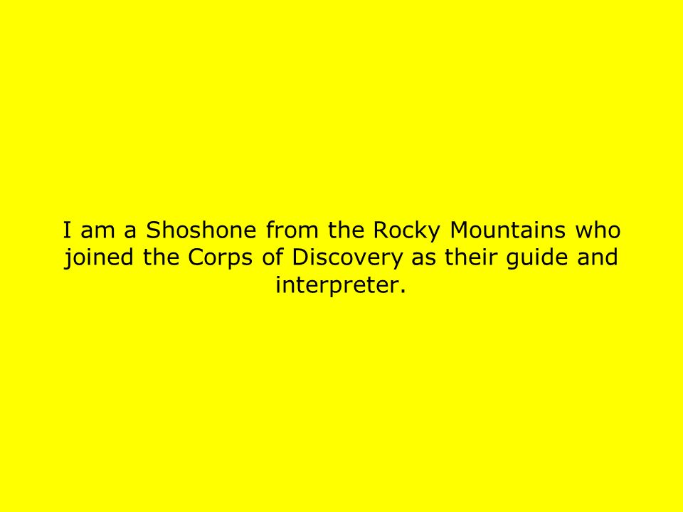 I am a Shoshone from the Rocky Mountains who joined the Corps of Discovery as their guide and interpreter.