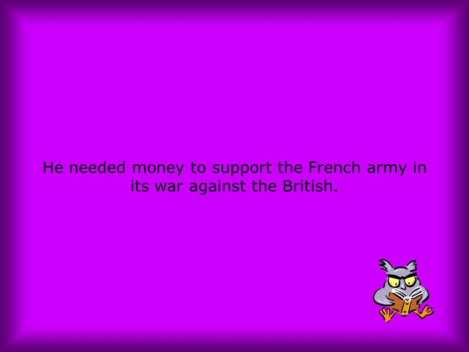 He needed money to support the French army in its war against the British.