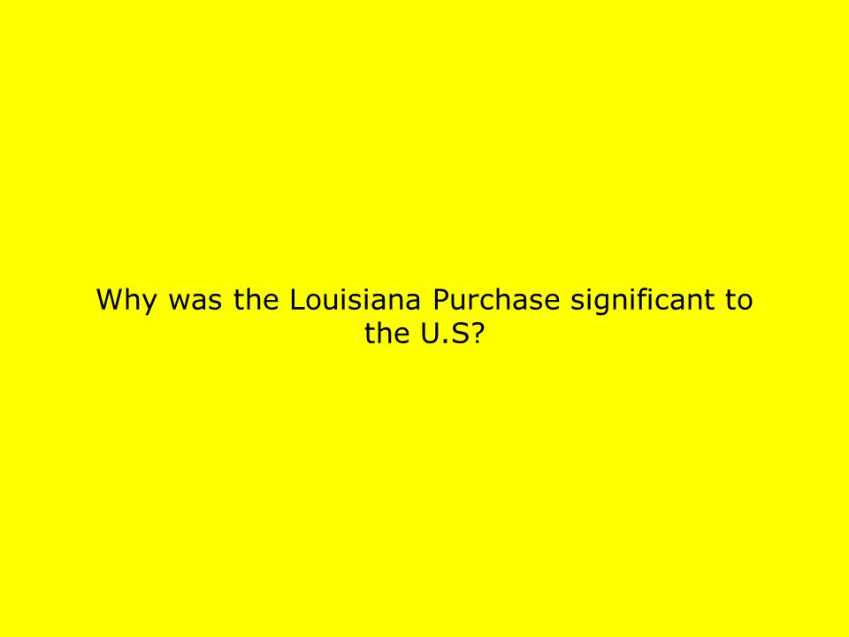 Why was the Louisiana Purchase significant to the U.S