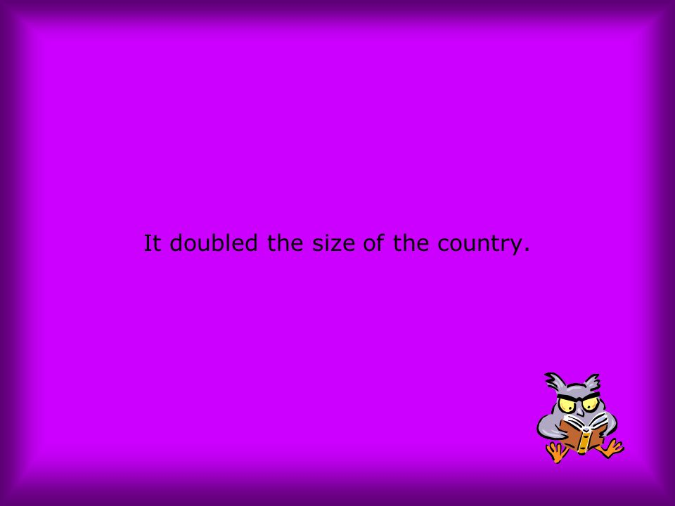 It doubled the size of the country.