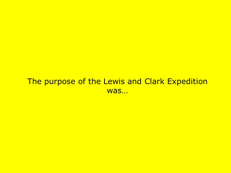 The purpose of the Lewis and Clark Expedition was…