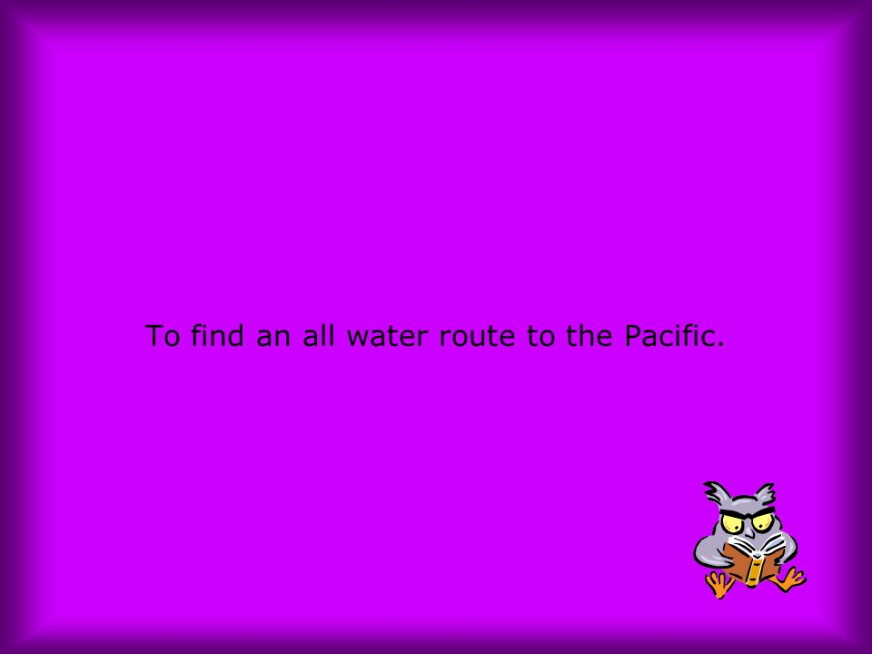To find an all water route to the Pacific.