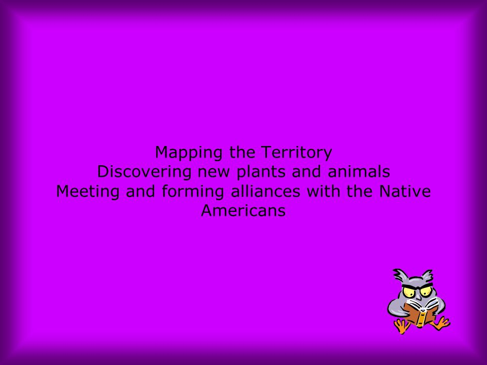 Mapping the Territory Discovering new plants and animals Meeting and forming alliances with the Native Americans