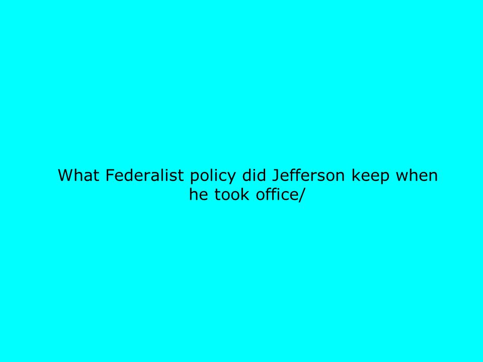 What Federalist policy did Jefferson keep when he took office/