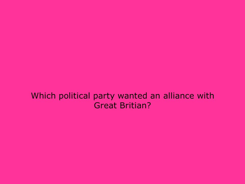 Which political party wanted an alliance with Great Britian