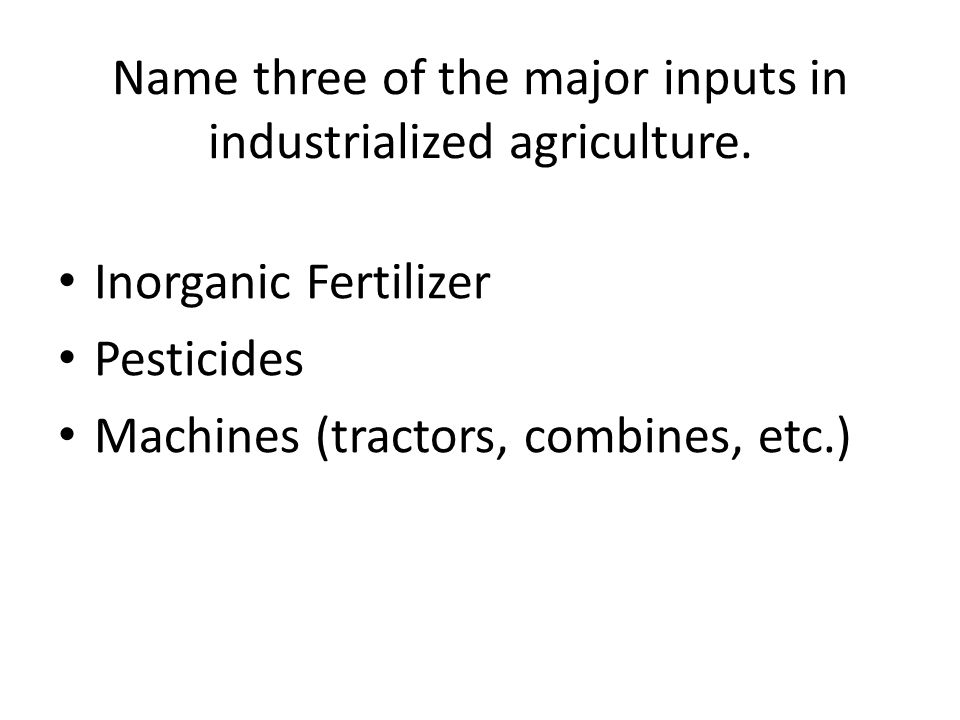 Name three of the major inputs in industrialized agriculture.