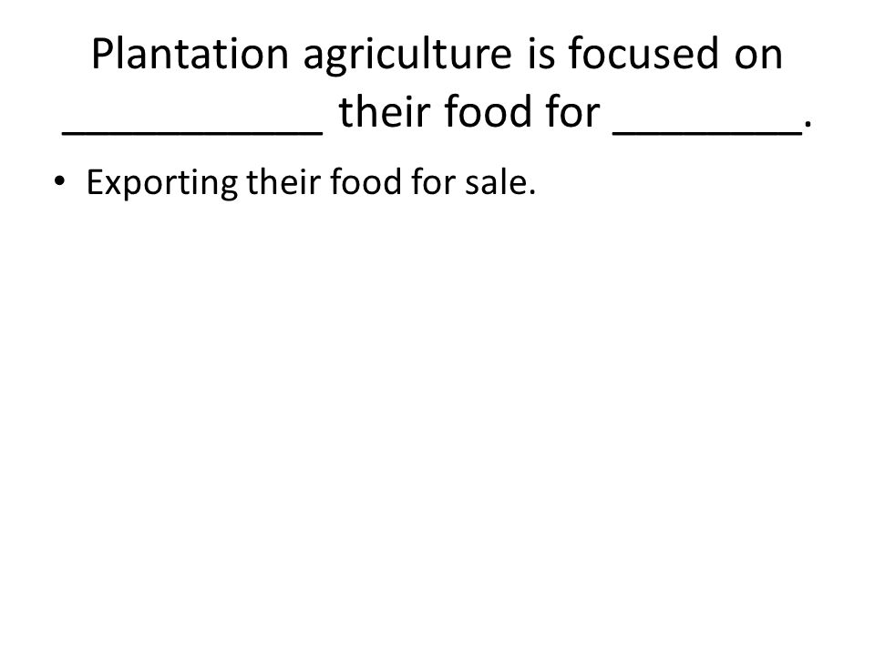 Plantation agriculture is focused on ___________ their food for ________.