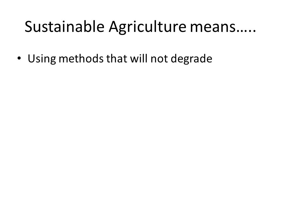 Sustainable Agriculture means….. Using methods that will not degrade