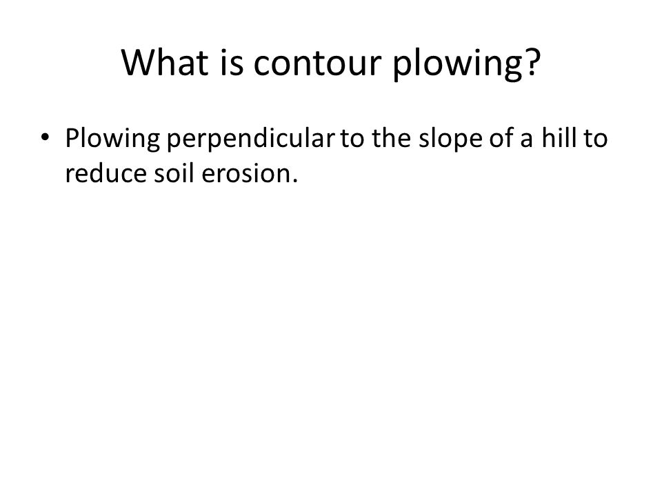 What is contour plowing Plowing perpendicular to the slope of a hill to reduce soil erosion.