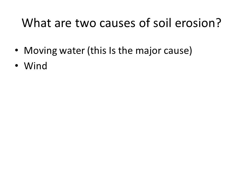 What are two causes of soil erosion Moving water (this Is the major cause) Wind