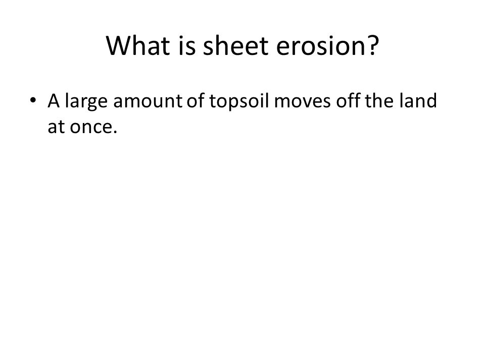 What is sheet erosion A large amount of topsoil moves off the land at once.