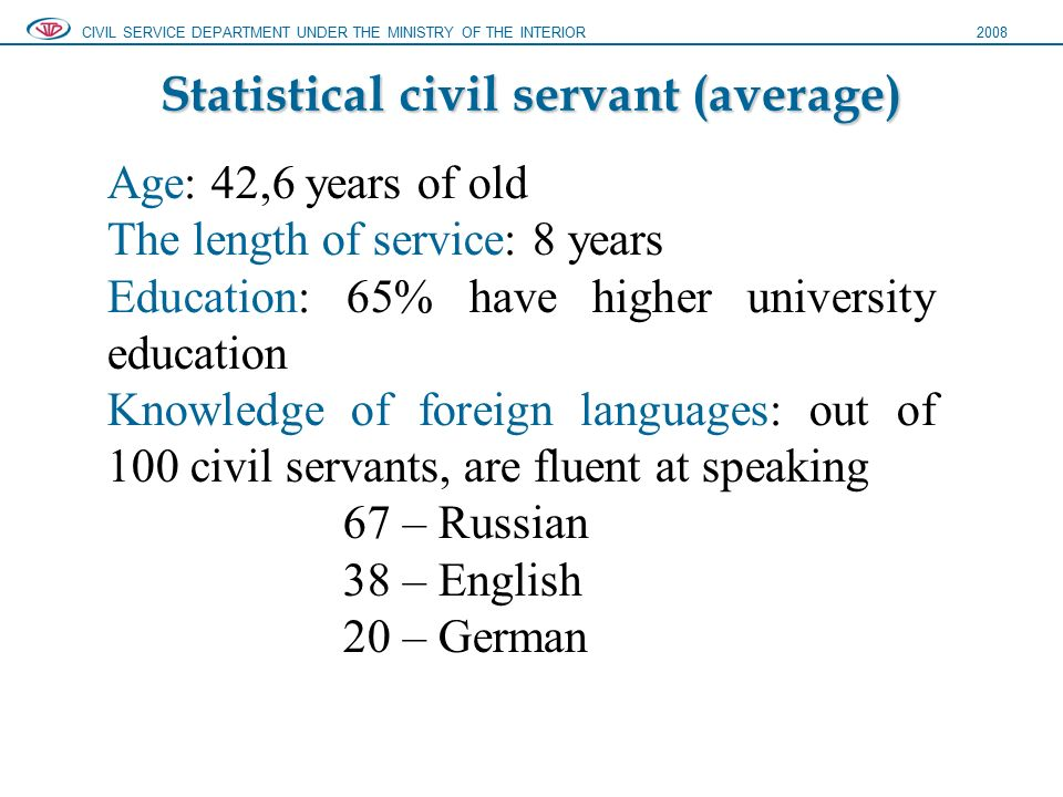 Statistical civil servant (average) CIVIL SERVICE DEPARTMENT UNDER THE MINISTRY OF THE INTERIOR2008 Age: 42,6 years of old The length of service: 8 years Education: 65% have higher university education Knowledge of foreign languages: out of 100 civil servants, are fluent at speaking 67 – Russian 38 – English 20 – German