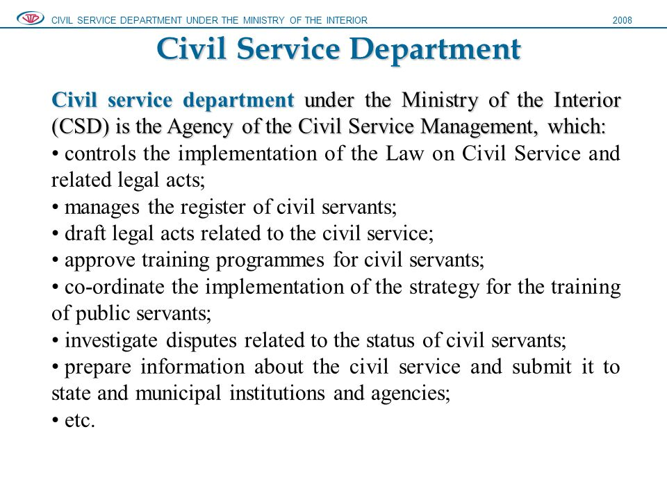 Civil Service Department CIVIL SERVICE DEPARTMENT UNDER THE MINISTRY OF THE INTERIOR2008 Civil service department under the Ministry of the Interior (CSD) is the Agency of the Civil Service Management, which: controls the implementation of the Law on Civil Service and related legal acts; manages the register of civil servants; draft legal acts related to the civil service; approve training programmes for civil servants; co-ordinate the implementation of the strategy for the training of public servants; investigate disputes related to the status of civil servants; prepare information about the civil service and submit it to state and municipal institutions and agencies; etc.