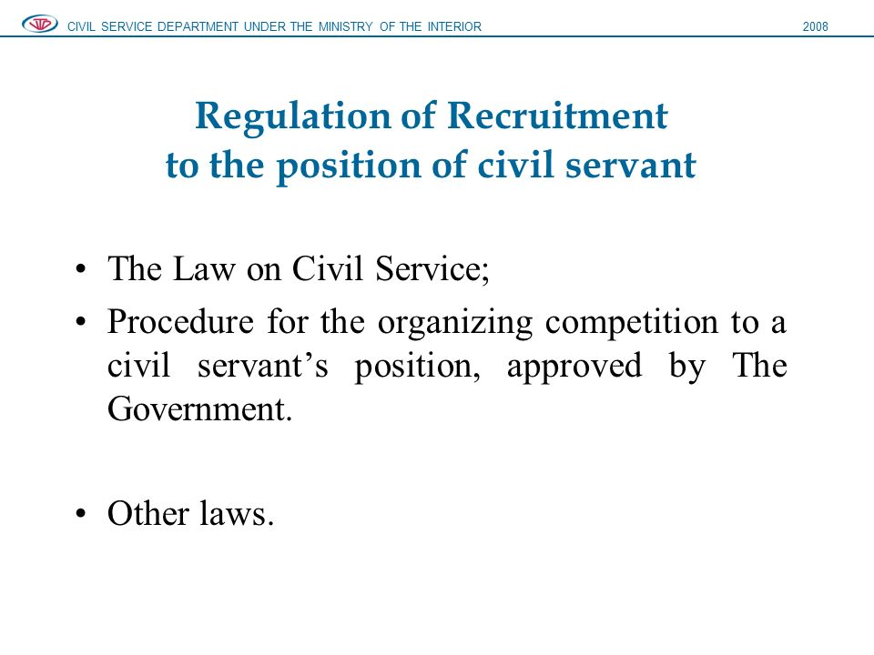 Regulation of Recruitment to the position of civil servant The Law on Civil Service; Procedure for the organizing competition to a civil servant's position, approved by The Government.