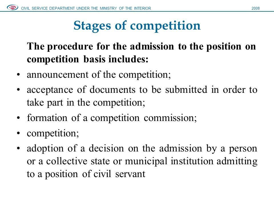 Stages of competition The procedure for the admission to the position on competition basis includes: announcement of the competition; acceptance of documents to be submitted in order to take part in the competition; formation of a competition commission; competition; adoption of a decision on the admission by a person or a collective state or municipal institution admitting to a position of civil servant CIVIL SERVICE DEPARTMENT UNDER THE MINISTRY OF THE INTERIOR2008