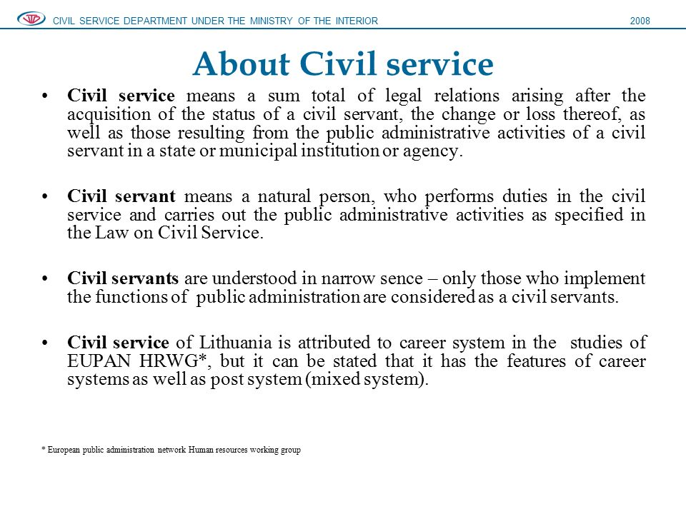 About Civil service Civil service means a sum total of legal relations arising after the acquisition of the status of a civil servant, the change or loss thereof, as well as those resulting from the public administrative activities of a civil servant in a state or municipal institution or agency.