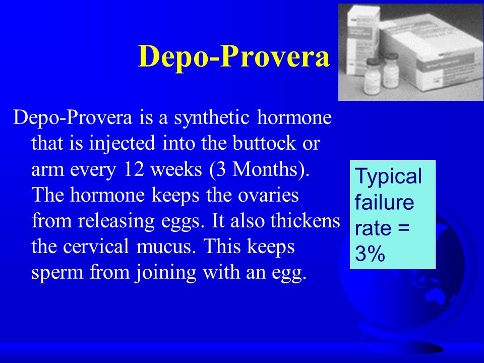 Depo-Provera Depo-Provera is a synthetic hormone that is injected into the buttock or arm every 12 weeks (3 Months).