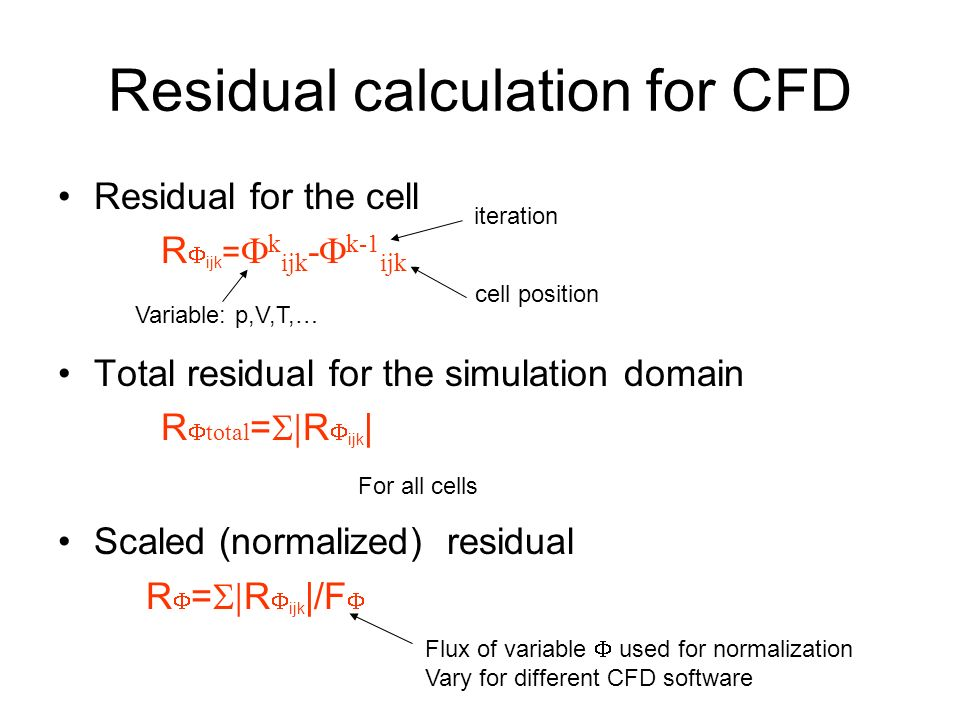 Residual calculation for CFD Residual for the cell R  ijk =  k ijk -  k-1 ijk Total residual for the simulation domain R  total =  R  ijk | Scaled (normalized) residual R  =  R  ijk |/F  iteration cell position Variable: p,V,T,… For all cells Flux of variable  used for normalization Vary for different CFD software