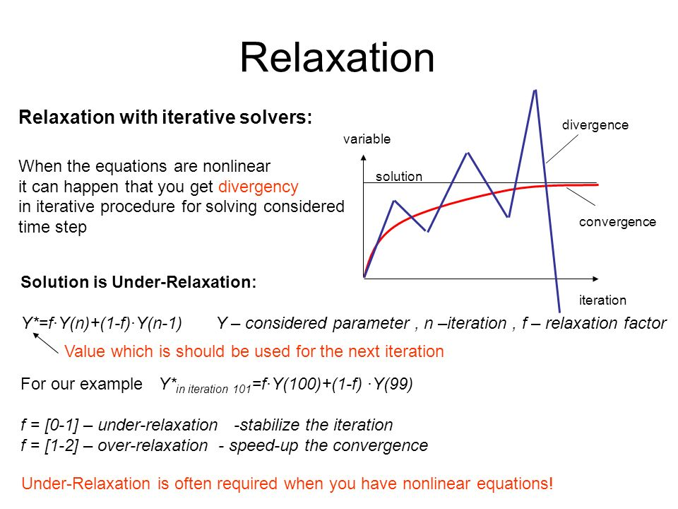Relaxation Relaxation with iterative solvers: When the equations are nonlinear it can happen that you get divergency in iterative procedure for solving considered time step Under-Relaxation is often required when you have nonlinear equations.
