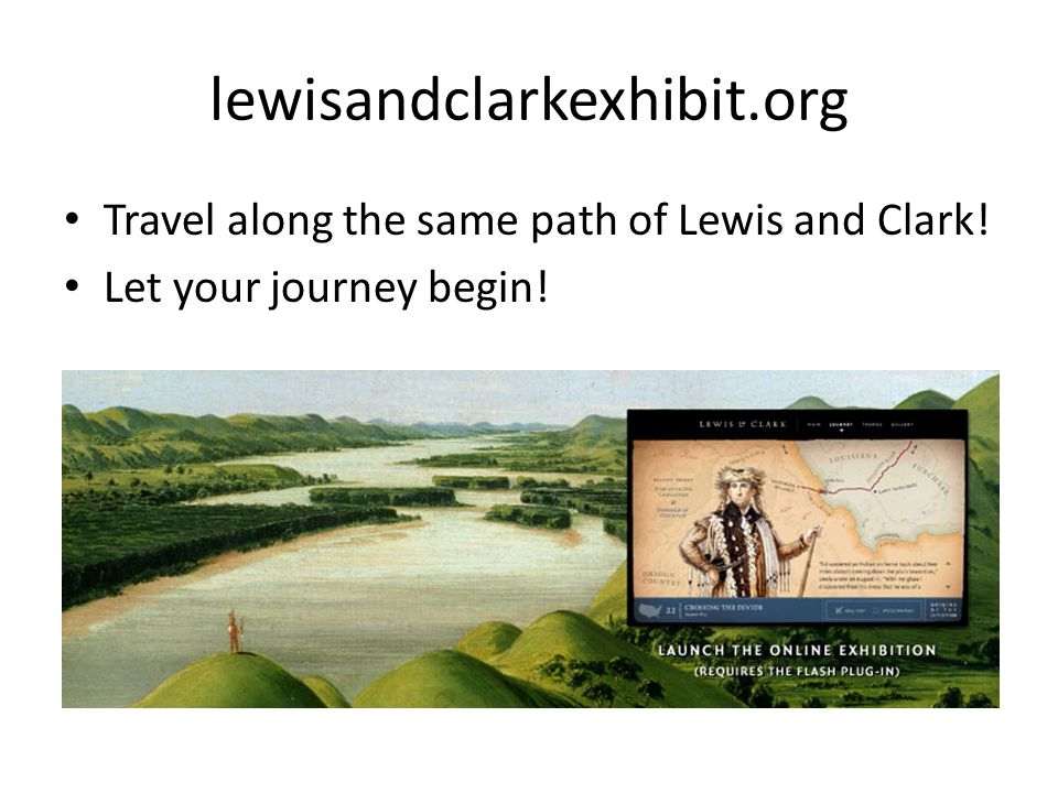 lewisandclarkexhibit.org Travel along the same path of Lewis and Clark! Let your journey begin!
