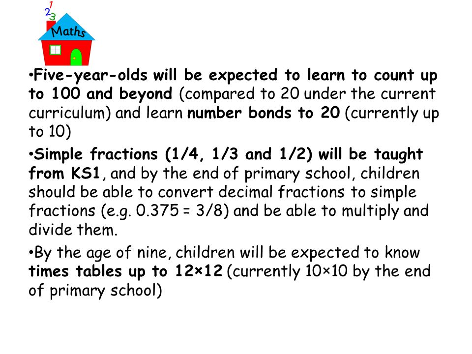 Five-year-olds will be expected to learn to count up to 100 and beyond (compared to 20 under the current curriculum) and learn number bonds to 20 (currently up to 10) Simple fractions (1/4, 1/3 and 1/2) will be taught from KS1, and by the end of primary school, children should be able to convert decimal fractions to simple fractions (e.g.