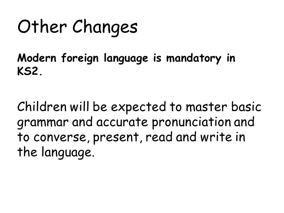 Other Changes Modern foreign language is mandatory in KS2.