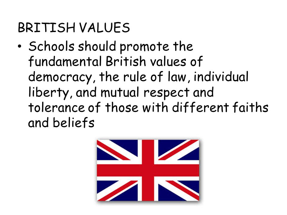 BRITISH VALUES Schools should promote the fundamental British values of democracy, the rule of law, individual liberty, and mutual respect and tolerance of those with different faiths and beliefs