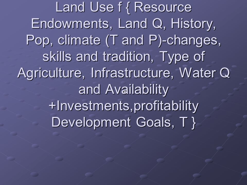 Land Use/Land Cover As Driver of Change Land Use f { Resource Endowments, Land Q, History, Pop, climate (T and P)-changes, skills and tradition, Type of Agriculture, Infrastructure, Water Q and Availability +Investments,profitability Development Goals, T }