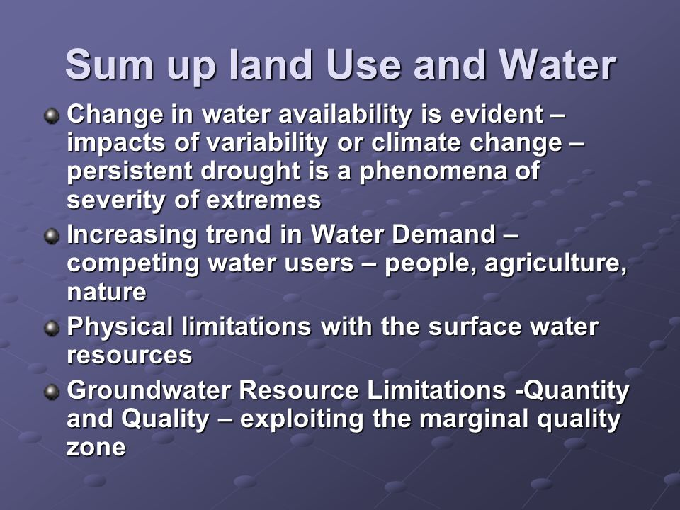 Sum up land Use and Water Change in water availability is evident – impacts of variability or climate change – persistent drought is a phenomena of severity of extremes Increasing trend in Water Demand – competing water users – people, agriculture, nature Physical limitations with the surface water resources Groundwater Resource Limitations -Quantity and Quality – exploiting the marginal quality zone