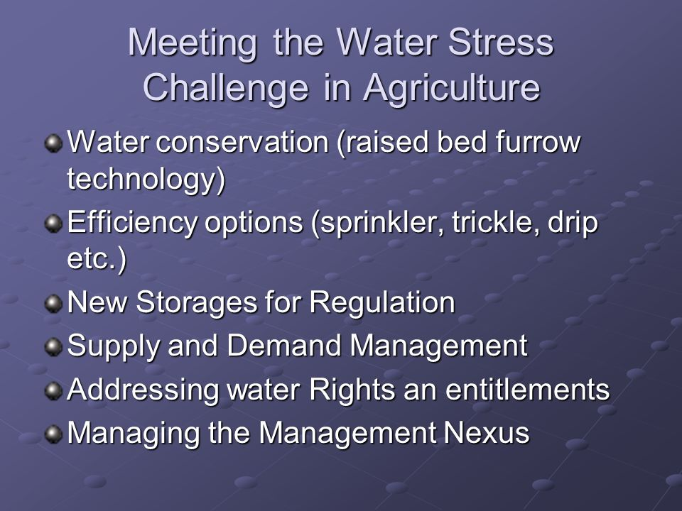 Meeting the Water Stress Challenge in Agriculture Water conservation (raised bed furrow technology) Efficiency options (sprinkler, trickle, drip etc.) New Storages for Regulation Supply and Demand Management Addressing water Rights an entitlements Managing the Management Nexus