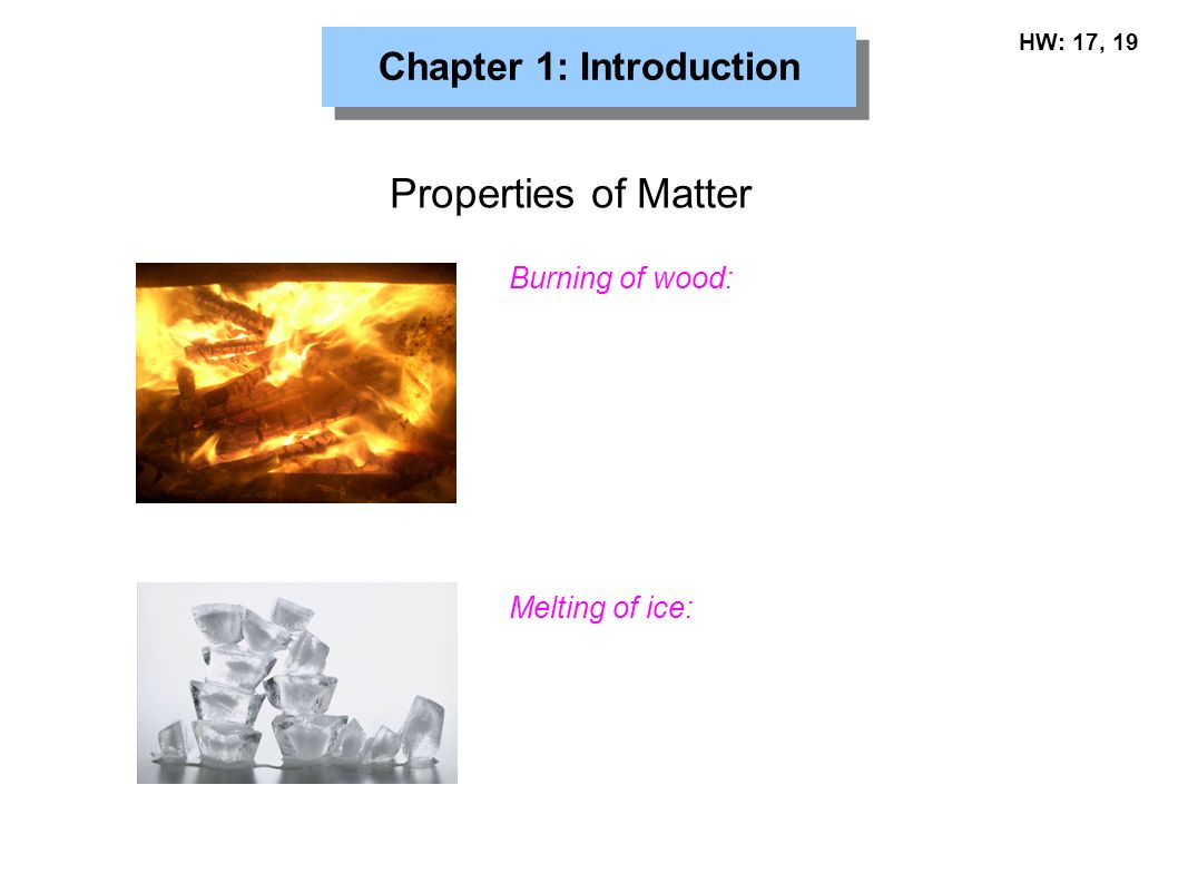 Chapter 1: Introduction Properties of Matter Melting of ice: Burning of wood: HW: 17, 19