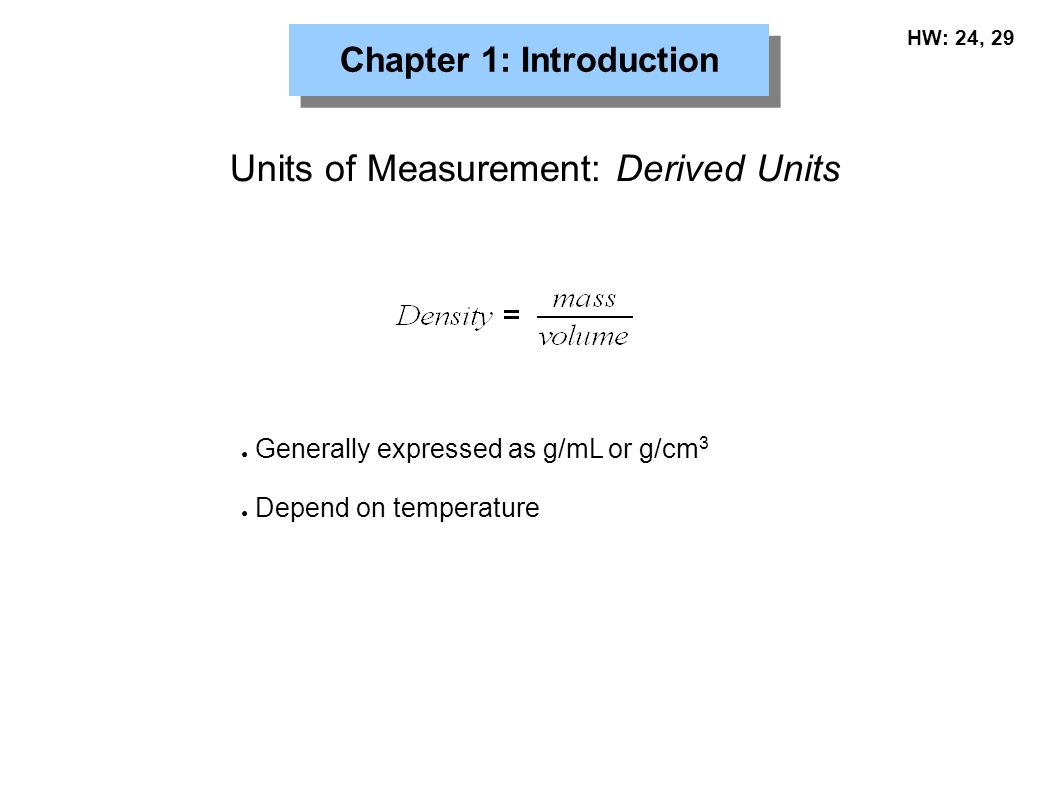 Chapter 1: Introduction Units of Measurement: Derived Units ● Generally expressed as g/mL or g/cm 3 ● Depend on temperature HW: 24, 29