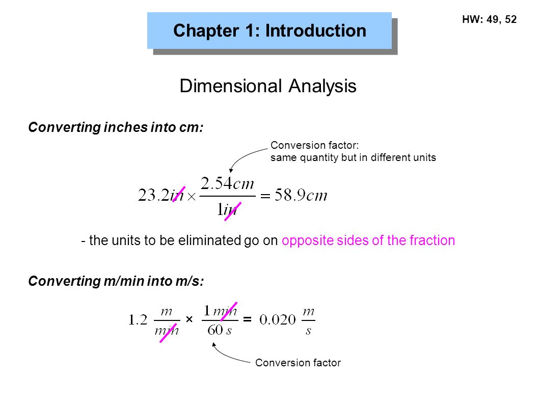 Chapter 1: Introduction Dimensional Analysis Converting inches into cm: - the units to be eliminated go on opposite sides of the fraction Conversion factor: same quantity but in different units Converting m/min into m/s: Conversion factor HW: 49, 52