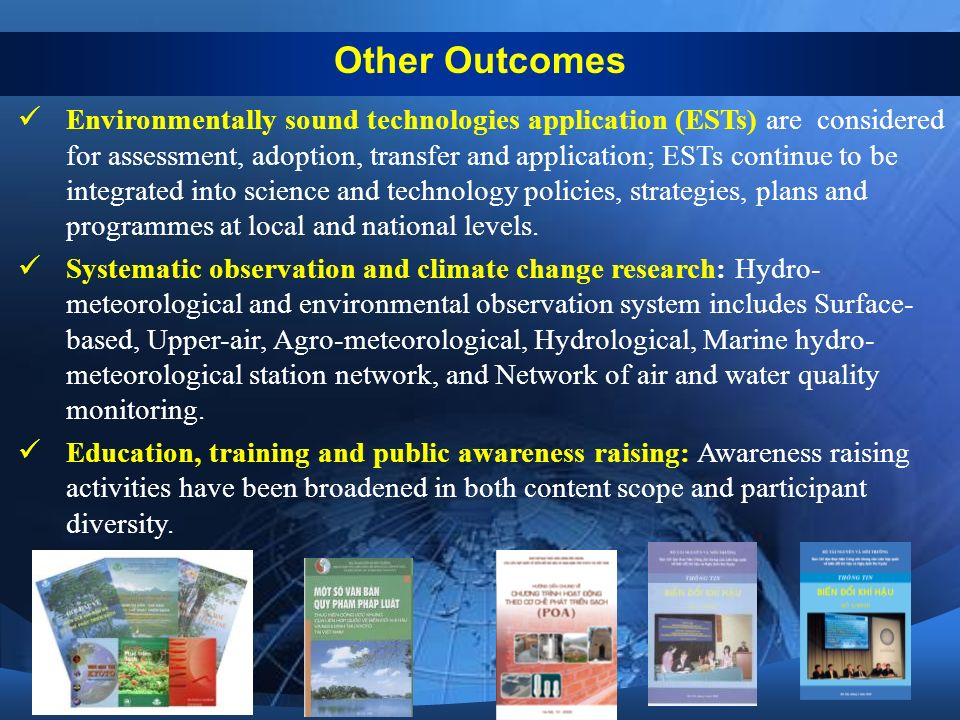 Other Outcomes Environmentally sound technologies application (ESTs) are considered for assessment, adoption, transfer and application; ESTs continue to be integrated into science and technology policies, strategies, plans and programmes at local and national levels.