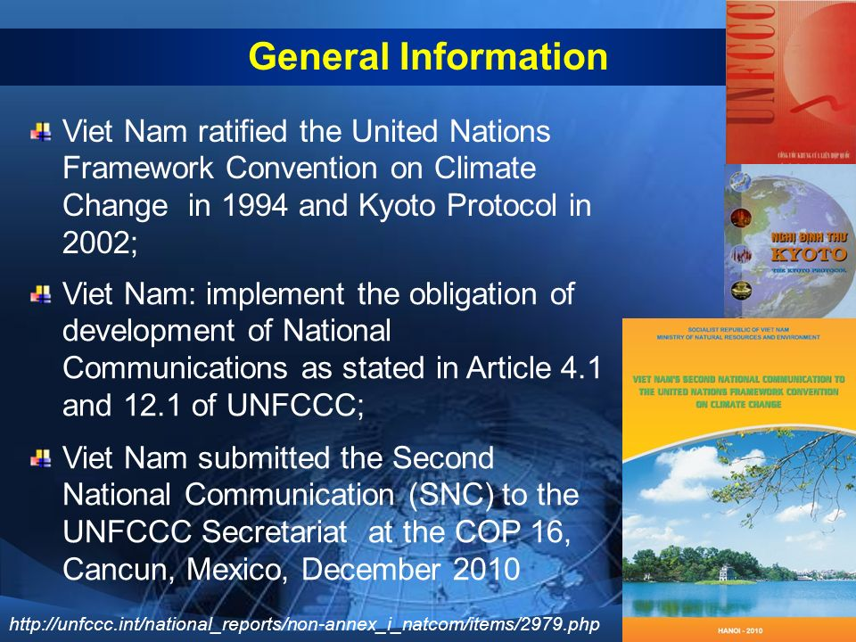 Viet Nam ratified the United Nations Framework Convention on Climate Change in 1994 and Kyoto Protocol in 2002; Viet Nam: implement the obligation of development of National Communications as stated in Article 4.1 and 12.1 of UNFCCC; General Information Viet Nam submitted the Second National Communication (SNC) to the UNFCCC Secretariat at the COP 16, Cancun, Mexico, December