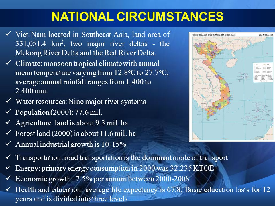NATIONAL CIRCUMSTANCES Viet Nam located in Southeast Asia, land area of 331,051.4 km 2, two major river deltas - the Mekong River Delta and the Red River Delta.