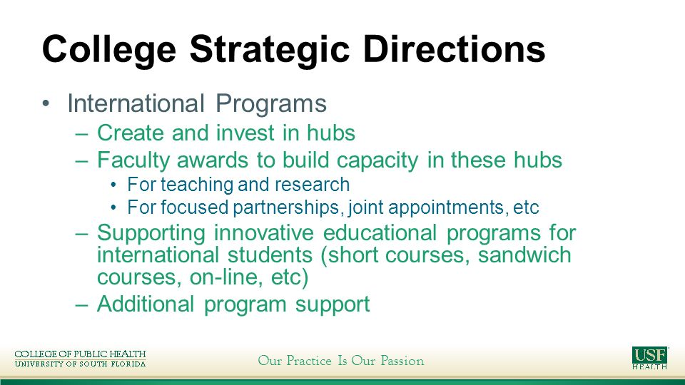 Our Practice Is Our Passion College Strategic Directions International Programs –Create and invest in hubs –Faculty awards to build capacity in these hubs For teaching and research For focused partnerships, joint appointments, etc –Supporting innovative educational programs for international students (short courses, sandwich courses, on-line, etc) –Additional program support