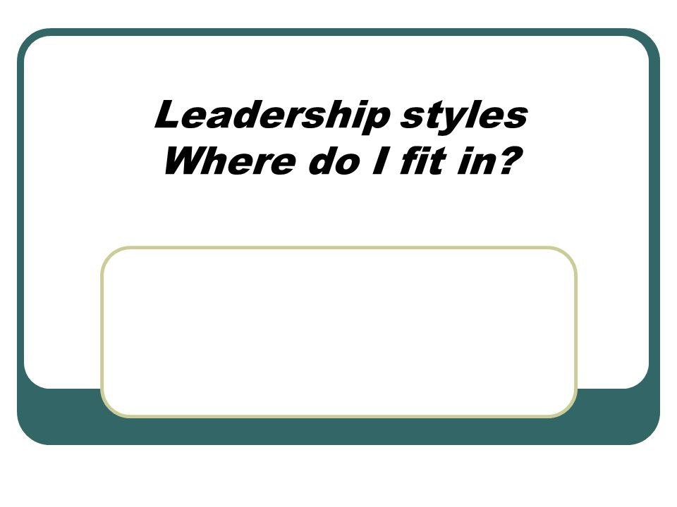 Leadership styles Where do I fit in?